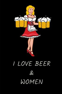 I Love Beer & Women: Funny Novelty Beer Themed Gifts - Lined Notebook Journal (6 X 9) - For Beer Lovers, Enthusiasts, Connoisseurs Cover Image