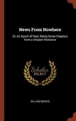 News from Nowhere: Or, an Epoch of Rest; Being Some Chapters from a Utopian Romance Cover Image
