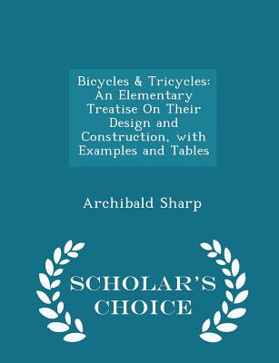 Bicycles & Tricycles: An Elementary Treatise on Their Design and Construction, with Examples and Tables - Scholar's Choice Edition Cover Image