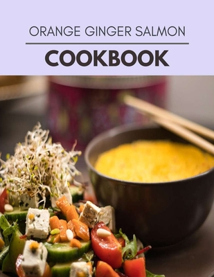 Orange Ginger Salmon Cookbook: The Ultimate Guidebook Ketogenic Diet Lifestyle for Seniors Reset Their Metabolism and to Ensure Their Health Cover Image
