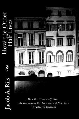How the Other Half Lives: Studies Among the Tenements of New York (Illustrated Edition) Cover Image