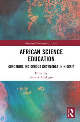 African Science Education: Gendering Indigenous Knowledge in Nigeria (Routledge Contemporary Africa) Cover Image