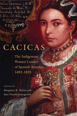 Cacicas: The Indigenous Women Leaders of Spanish America, 1492-1825 Cover Image