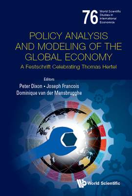 Policy Analysis and Modeling of the Global Economy: A Festschrift Celebrating Thomas Hertel (World Scientific Studies in International Economics #76) Cover Image