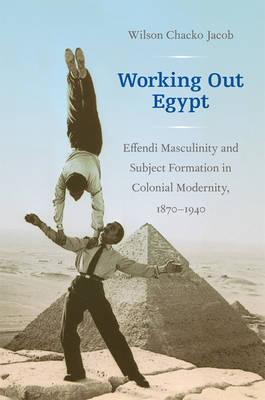 Working Out Egypt: Effendi Masculinity and Subject Formation in Colonial Modernity, 1870-1940 Cover Image