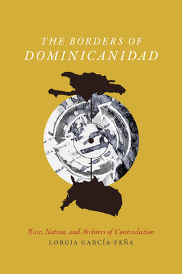 The Borders of Dominicanidad: Race, Nation, and Archives of Contradiction Cover Image