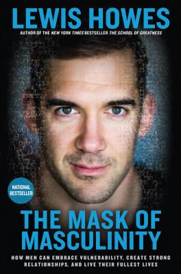 The Mask of Masculinity: How Men Can Embrace Vulnerability, Create Strong Relationships, and Live Their Fullest Lives Cover Image