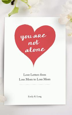 You Are Not Alone: Love Letters From Loss Mom to Loss Mom Cover Image
