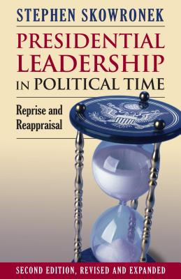 Presidential Leadership in Political Time: Reprise and Reappraisal Second Edition, Revised and Expanded Cover Image