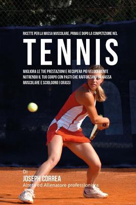 Ricette per la massa muscolare, prima e dopo la competizione nel Tennis: Migliora le tue prestazioni e recupera piu velocemente nutrendo il tuo corpo Cover Image