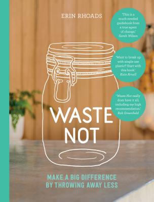 Waste Not: Make a Big Difference by Throwing Away Less Cover Image