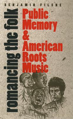 Romancing the Folk: Public Memory and American Roots Music (Cultural Studies of the United States) Cover Image