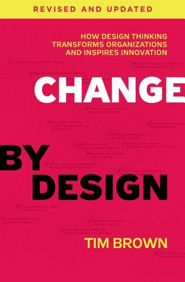 Change by Design, Revised and Updated: How Design Thinking Transforms Organizations and Inspires Innovation Cover Image