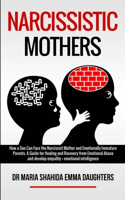 Narcissistic Mothers: How a Son Can Face the Narcissist Mother and Emotionally Immature Parents. A Guide for Healing and Recovery from Emoti Cover Image