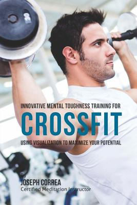 Innovative Mental Toughness Training for Crossfit: Using Visualization to Maximize Your Potential Cover Image