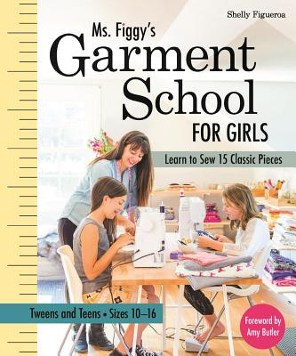 Ms. Figgy's Garment School for Girls: Learn to Sew 15 Classic Pieces - Tweens and Teens--Sizes 10-16 Cover Image