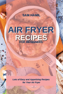 Air Fryer Recipes for Beginners: Lots of Easy and Appetizing Recipes for Your Air Fryer Cover Image
