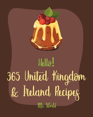 Hello! 365 United Kingdom & Ireland Recipes: Best United Kingdom & Ireland Cookbook Ever For Beginners [Ground Beef Recipes, Pound Cake Recipes, Irish Cover Image
