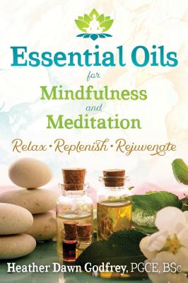 Essential Oils for Mindfulness and Meditation: Relax, Replenish, and Rejuvenate Cover Image