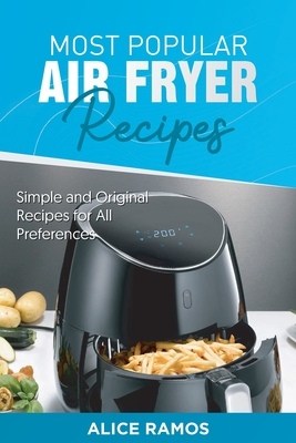 Most Popular Air Fryer Recipes: Simple and Original Recipes for All Preferences Cover Image