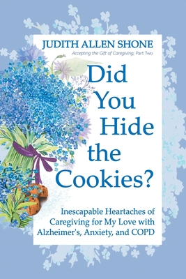 Did You Hide the Cookies?: Inescapable Heartaches of Caregiving for My Love with Alzheimer's, Anxiety, and COPD Cover Image