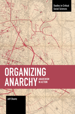Organizing Anarchy: Anarchism in Action (Studies in Critical Social Sciences) Cover Image