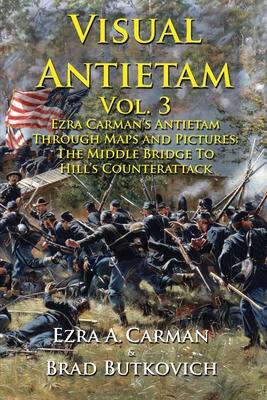 Visual Antietam Vol. 3: Ezra Carman's Antietam Through Maps and Pictures: The Middle Bridge To Hill's Counterattack Cover Image