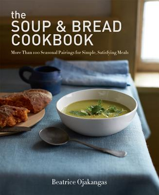 The Soup & Bread Cookbook: More Than 100 Seasonal Pairings for Simple, Satisfying Meals Cover Image