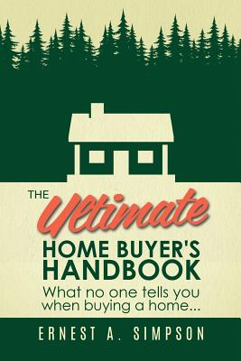 The Ultimate Home Buyer's Handbook: What No One Tells You When Buying a Home. . . Cover Image