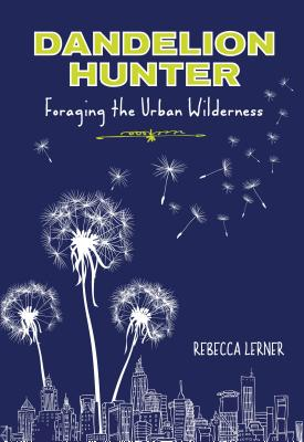 Dandelion Hunter: Foraging the Urban Wilderness Cover Image