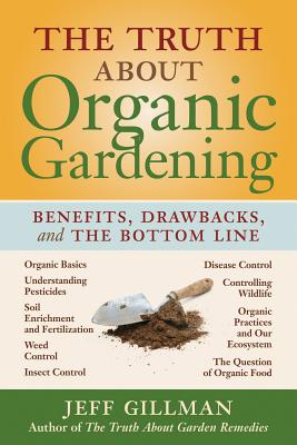 The Truth About Organic Gardening : Benefits, Drawnbacks, and the Bottom Line Cover Image