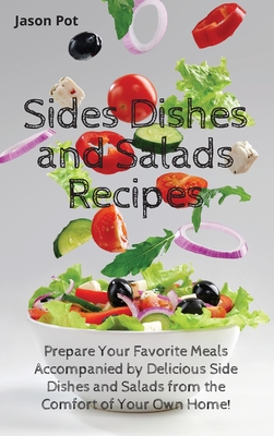 Sides Dishes and Salads Recipes: Prepare Your Favorite Meals Accompanied by Delicious Side Dishes and Salads from the Comfort of Your Own Home Cover Image