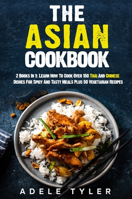 The Asian Cookbook: 2 Books In 1: Learn How To Cook Over 150 Thai And Chinese Dishes For Spicy And Tasty Meals Plus 50 Vegetarian Recipes Cover Image