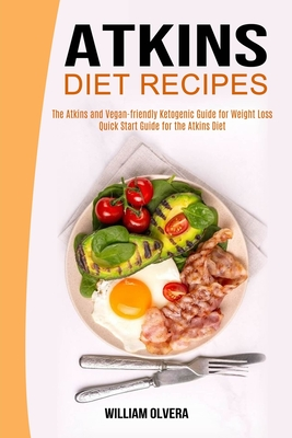 Atkins Diet Recipes: The Atkins and Vegan-friendly Ketogenic Guide for Weight Loss (Quick Start Guide for the Atkins Diet) Cover Image