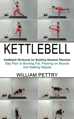 Kettlebell: Day Plan to Burning Fat, Packing on Muscle and Getting Ripped (Kettlebell Workouts for Building Massive Muscles) Cover Image