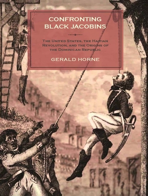Confronting Black Jacobins: The U.S., the Haitian Revolution, and the Origins of the Dominican Republic Cover Image