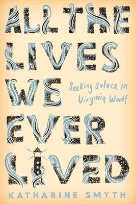 All the Lives We Ever Lived: Seeking Solace in Virginia Woolf Cover Image