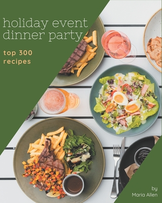 Top 300 Holiday Event Dinner Party Recipes: A Timeless Holiday Event Dinner Party Cookbook Cover Image