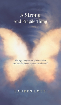 A Strong and Fragile Thing: Musings in reflection of the wisdom and wonder found in the natural world Cover Image