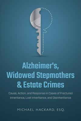 Alzheimer's, Widowed Stepmothers & Estate Crimes: Cause, Action, and Response in Cases of Fractured Inheritance, Lost Inheritance, and Disinheritance Cover Image