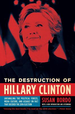 The Destruction of Hillary Clinton: Untangling the Political Forces, Media Culture, and Assault on Fact That Decided the 2016 Election Cover Image