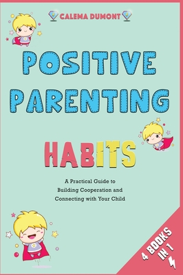 Positive Parenting Habits [4 in 1]: A Practical Guide to Building Cooperation and Connecting with Your Child Cover Image