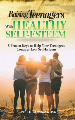 Raising Teenagers With Healthy Self-Esteem: 8 Proven Keys to Help Your Teenagers Conquer Low Self-Esteem Cover Image
