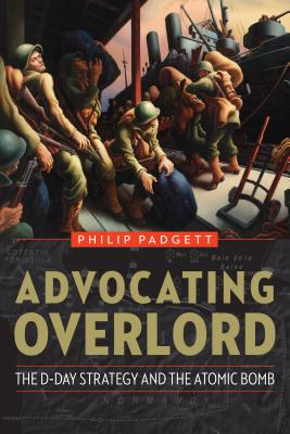 Advocating Overlord: The D-Day Strategy and the Atomic Bomb Cover Image