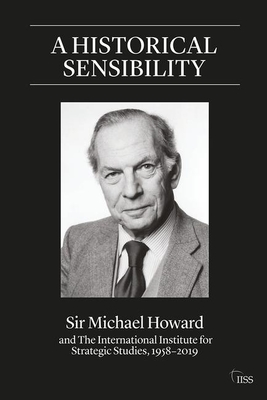 A Historical Sensibility: Sir Michael Howard and The International Institute for Strategic Studies, 1958-2019 (Adelphi) Cover Image