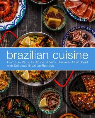Brazilian Cuisine: From Sao Paulo to Rio de Janeiro, Discover All of with Delicious Brazilian Recipes Cover Image