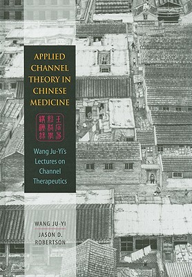 Applied Channel Therapy in Chinese Medicine: Wang Ju-Yi's Lectures on Channel Therapeutics Cover Image