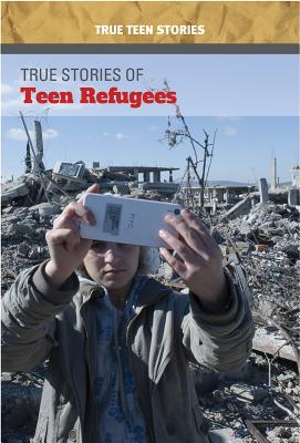 True Stories of Teen Refugees (True Teen Stories) Cover Image