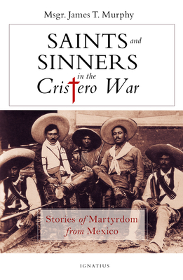 Saints and Sinners in the Cristero War: Stories of Martyrdom from Mexico cover