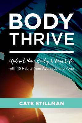 Body Thrive: Uplevel Your Body and Your Life with 10 Habits from Ayurveda and Yoga Cover Image